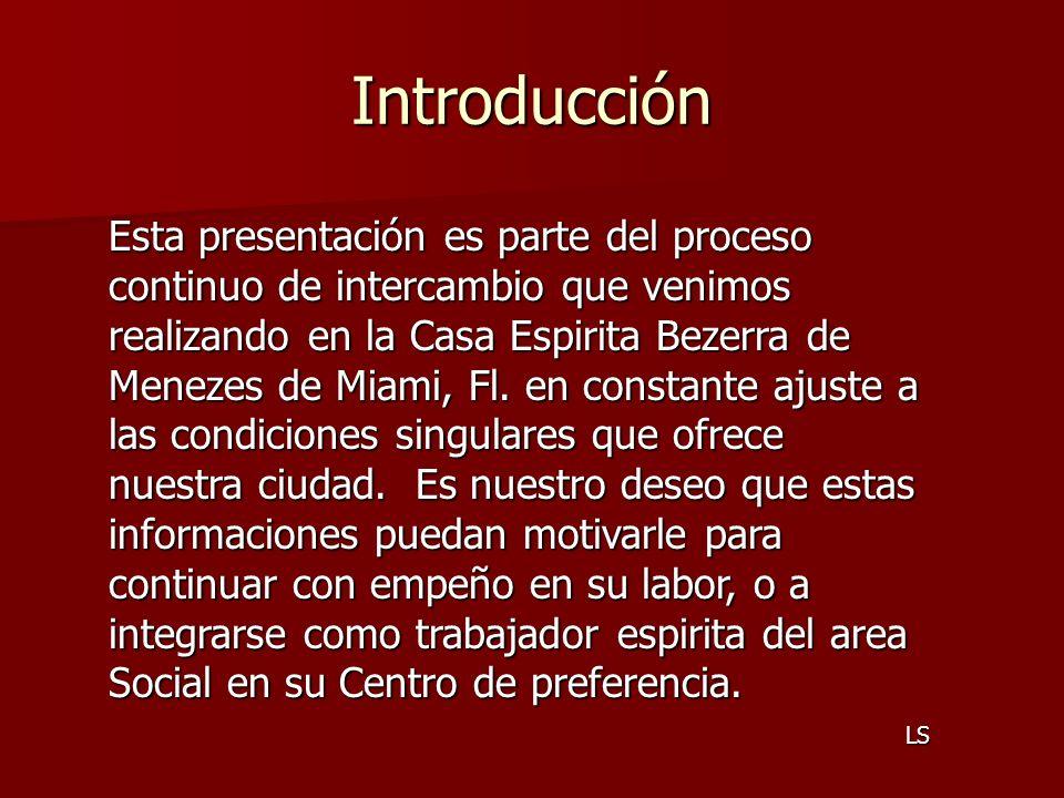 Introducción Esta presentación es parte del proceso continuo de intercambio que venimos realizando en la Casa Espirita Bezerra de Menezes de Miami, Fl