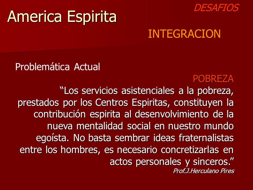 America Espirita DESAFIOS INTEGRACION Problemática Actual POBREZA Los servicios asistenciales a la pobreza, prestados por los Centros Espiritas, const