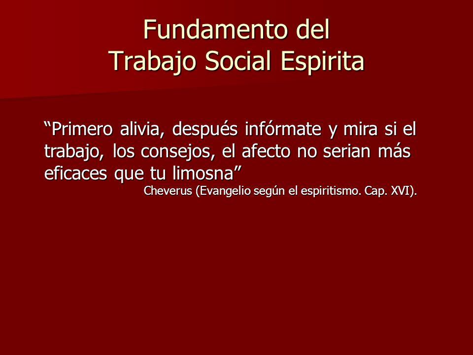 Fundamento del Trabajo Social Espirita Primero alivia, después infórmate y mira si el trabajo, los consejos, el afecto no serian más eficaces que tu l