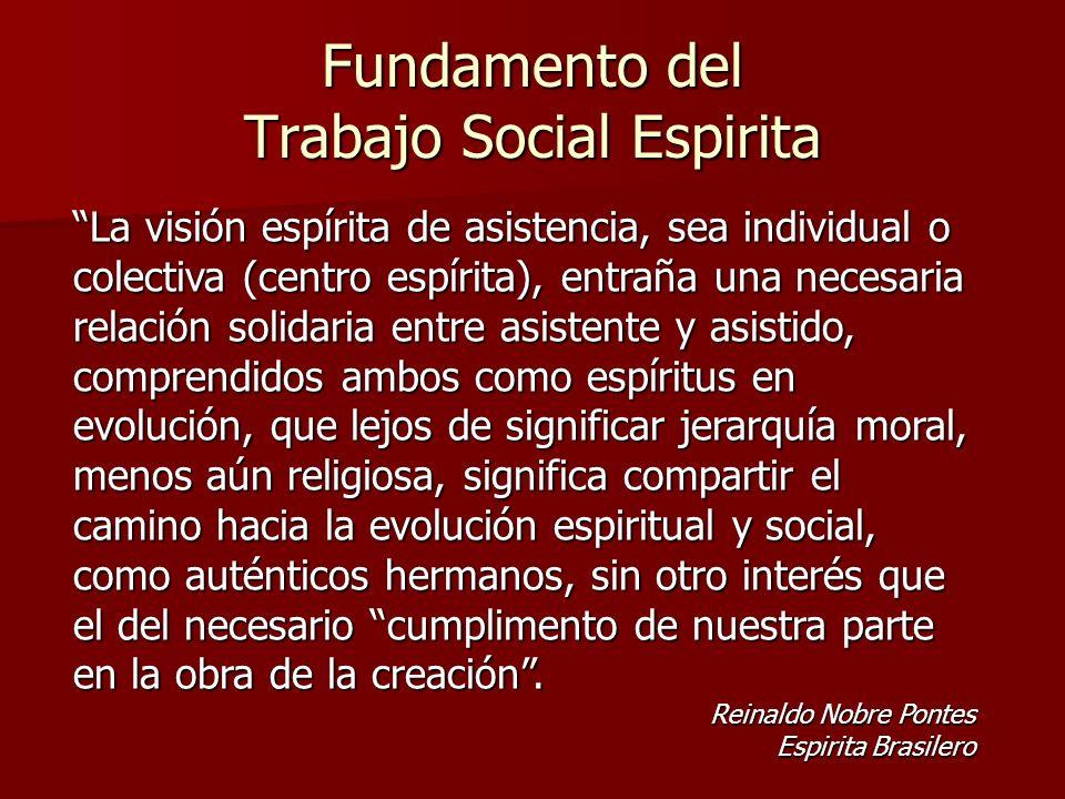 Fundamento del Trabajo Social Espirita La visión espírita de asistencia, sea individual o colectiva (centro espírita), entraña una necesaria relación