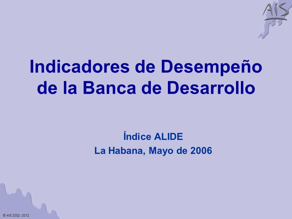 © AIS 2002- 2012 G r o u p Indicadores de Desempeño de la Banca de Desarrollo Índice ALIDE La Habana, Mayo de 2006