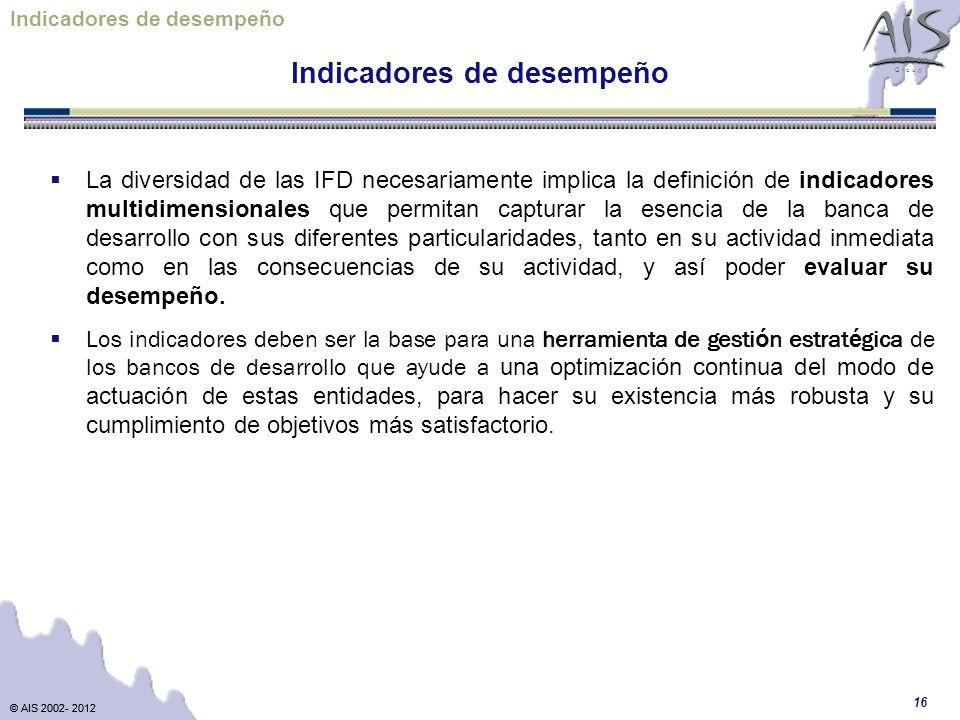 © AIS 2002- 2012 G r o u p © AIS 2002- 2012 16 Indicadores de desempeño La diversidad de las IFD necesariamente implica la definición de indicadores m