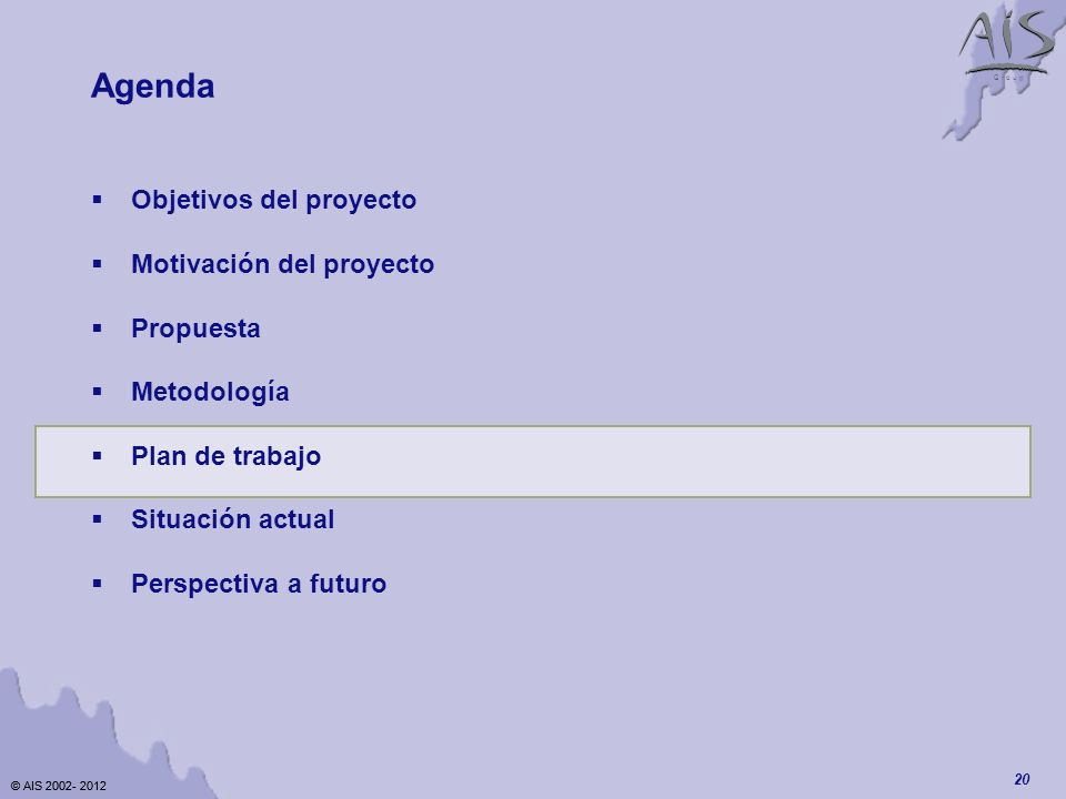 © AIS 2002- 2012 G r o u p © AIS 2002- 2012 20 Agenda Objetivos del proyecto Motivación del proyecto Propuesta Metodología Plan de trabajo Situación actual Perspectiva a futuro