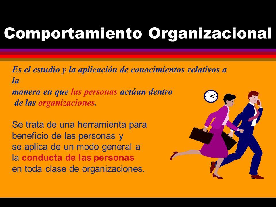 Comportamiento Organizacional Es el estudio y la aplicación de conocimientos relativos a la manera en que las personas actúan dentro de las organizaci