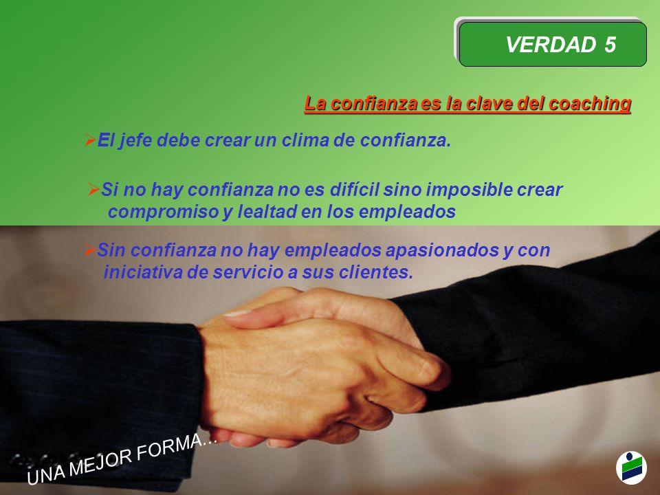 VERDAD 5 La confianza es la clave del coaching El jefe debe crear un clima de confianza. Si no hay confianza no es difícil sino imposible crear compro
