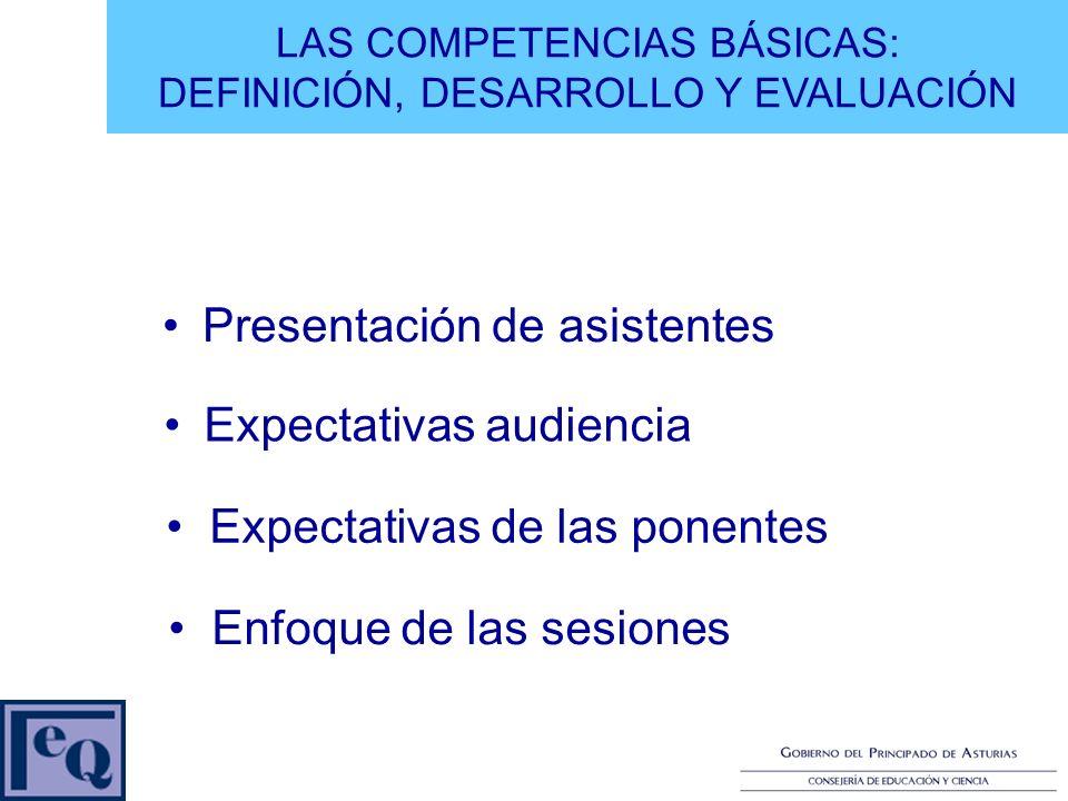 Expectativas audiencia Expectativas de las ponentes Enfoque de las sesiones LAS COMPETENCIAS BÁSICAS: DEFINICIÓN, DESARROLLO Y EVALUACIÓN Presentación de asistentes