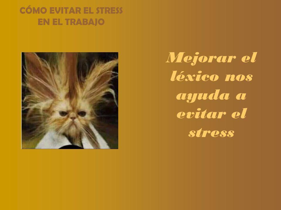 Mejorar el léxico nos ayuda a evitar el stress CÓMO EVITAR EL STRESS EN EL TRABAJO