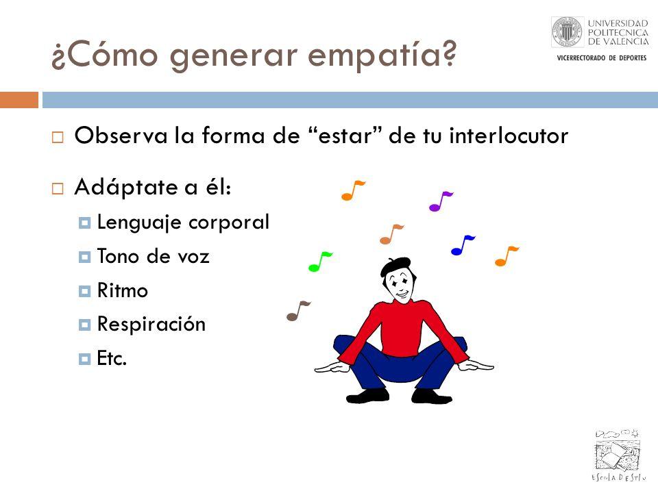 ¿Cómo generar empatía? Observa la forma de estar de tu interlocutor Adáptate a él: Lenguaje corporal Tono de voz Ritmo Respiración Etc.