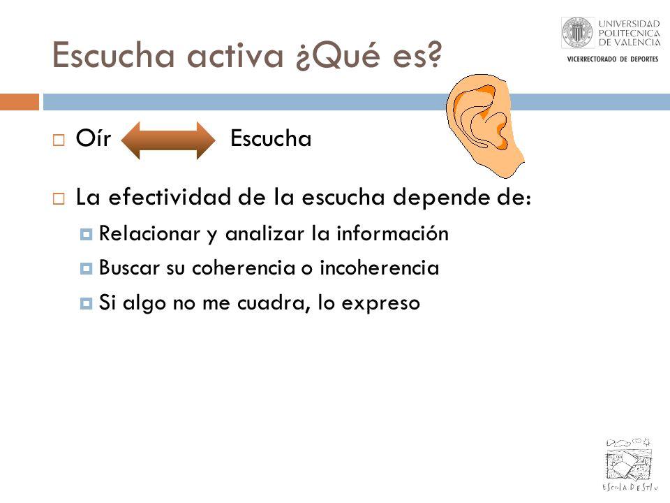 Escucha activa ¿Qué es? Oír Escucha La efectividad de la escucha depende de: Relacionar y analizar la información Buscar su coherencia o incoherencia