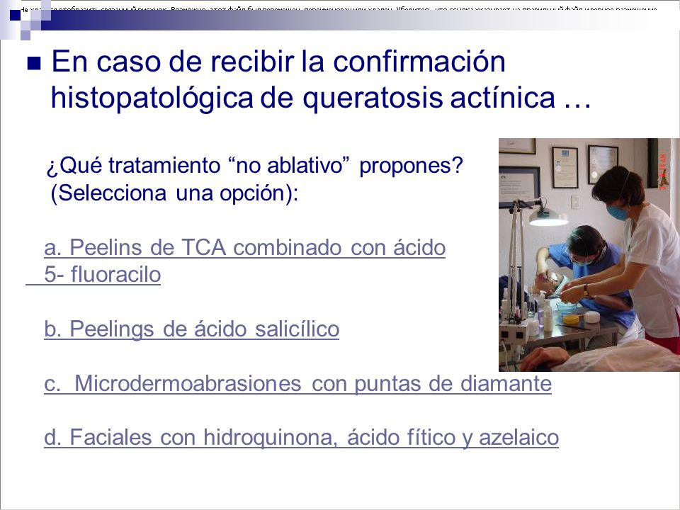 En caso de recibir la confirmación histopatológica de queratosis actínica … ¿Qué tratamiento no ablativo propones? (Selecciona una opción): a. Peelins