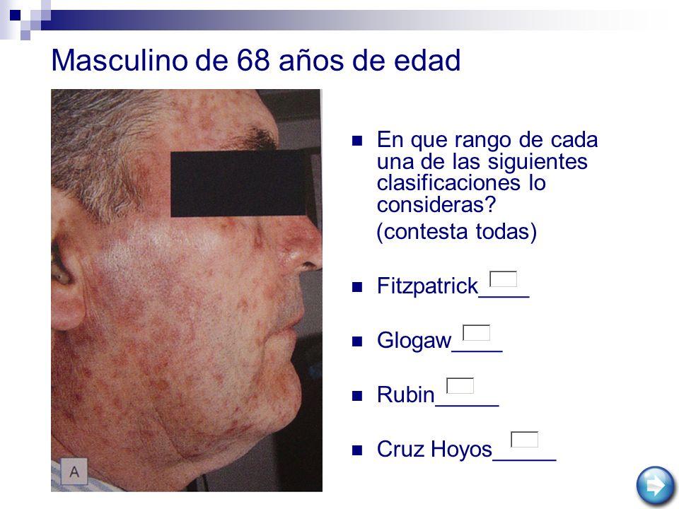 Masculino de 68 años de edad En que rango de cada una de las siguientes clasificaciones lo consideras? (contesta todas) Fitzpatrick____ Glogaw____ Rub