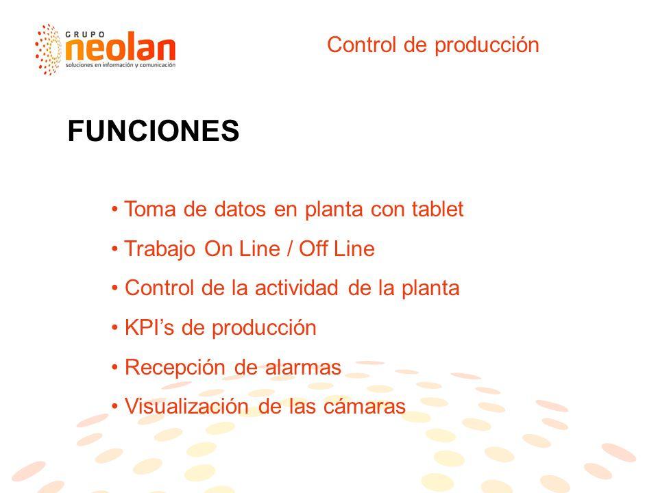 Control de producción Toma de datos en planta con tablet Trabajo On Line / Off Line Control de la actividad de la planta KPIs de producción Recepción de alarmas Visualización de las cámaras FUNCIONES