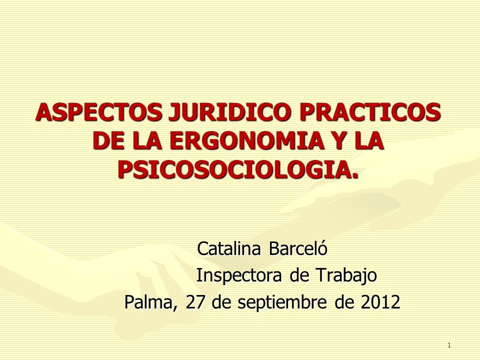 1 ASPECTOS JURIDICO PRACTICOS DE LA ERGONOMIA Y LA PSICOSOCIOLOGIA. Catalina Barceló Inspectora de Trabajo Palma, 27 de septiembre de 2012