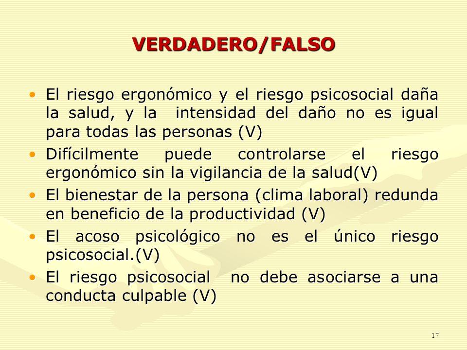 VERDADERO/FALSO El riesgo ergonómico y el riesgo psicosocial daña la salud, y la intensidad del daño no es igual para todas las personas (V)El riesgo