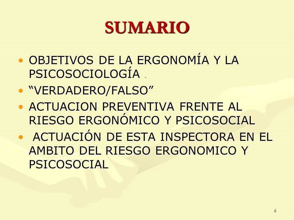 6 SUMARIO OBJETIVOS DE LA ERGONOMÍA Y LA PSICOSOCIOLOGÍA.OBJETIVOS DE LA ERGONOMÍA Y LA PSICOSOCIOLOGÍA. VERDADERO/FALSOVERDADERO/FALSO ACTUACION PREV