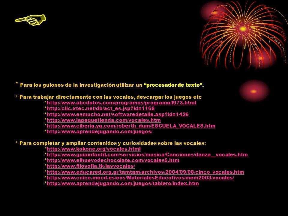 Recursos Para cuadernillo: TRABAJANDO LAS VOCALES *http://www.educarchile.cl/personas/v ocales/http://www.educarchile.cl/personas/v ocales/ *http://www.bme.es/peques/ELBUSINF ANTIL/MATERIALES/fichas/conceptos/ vocales.htmlhttp://www.bme.es/peques/ELBUSINF ANTIL/MATERIALES/fichas/conceptos/ vocales.html *http://www.pipoclub.com/espanol/jue gos/rodea/oct99voc.htmhttp://www.pipoclub.com/espanol/jue gos/rodea/oct99voc.htm *Carpeta que se encuentra en el escritorio llamada: CARPETA DE TRABAJO Para librito de lectura: *Para escoger la vocal o algunos dibujitos: http://www.letrasanimadas.com/