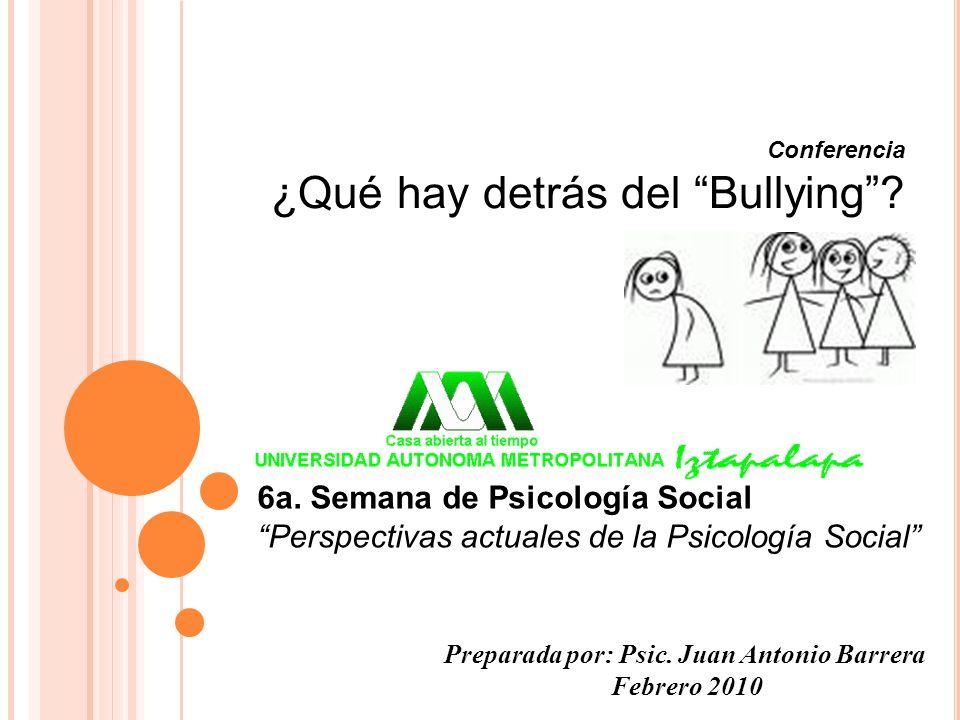 Preparada por: Psic. Juan Antonio Barrera Febrero 2010 Conferencia ¿Qué hay detrás del Bullying? 6a. Semana de Psicología Social Perspectivas actuales