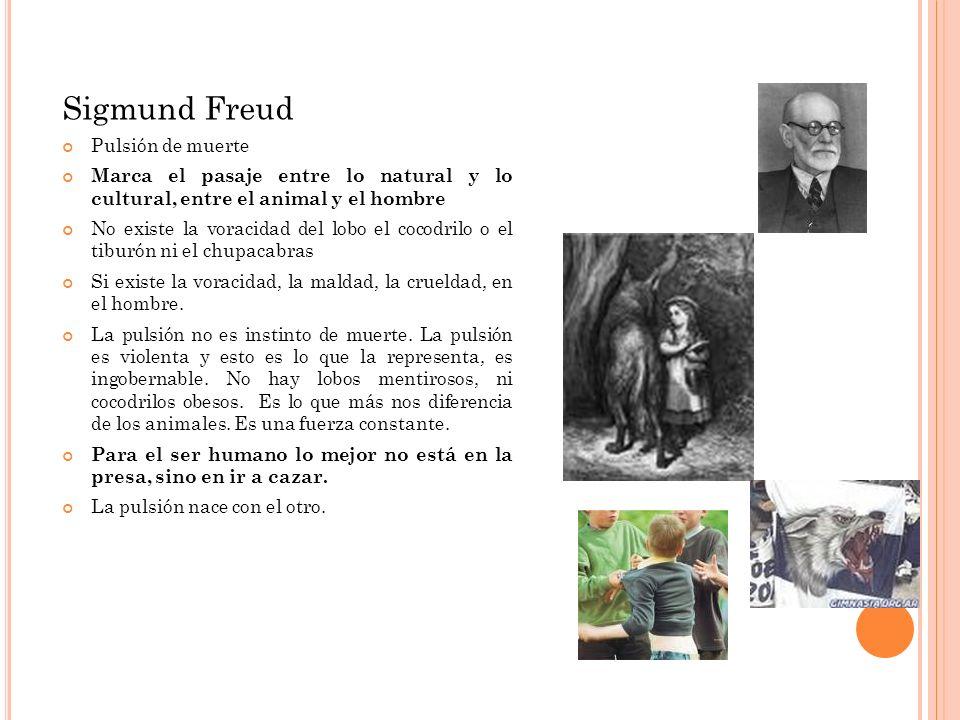 Sigmund Freud Pulsión de muerte Marca el pasaje entre lo natural y lo cultural, entre el animal y el hombre No existe la voracidad del lobo el cocodri