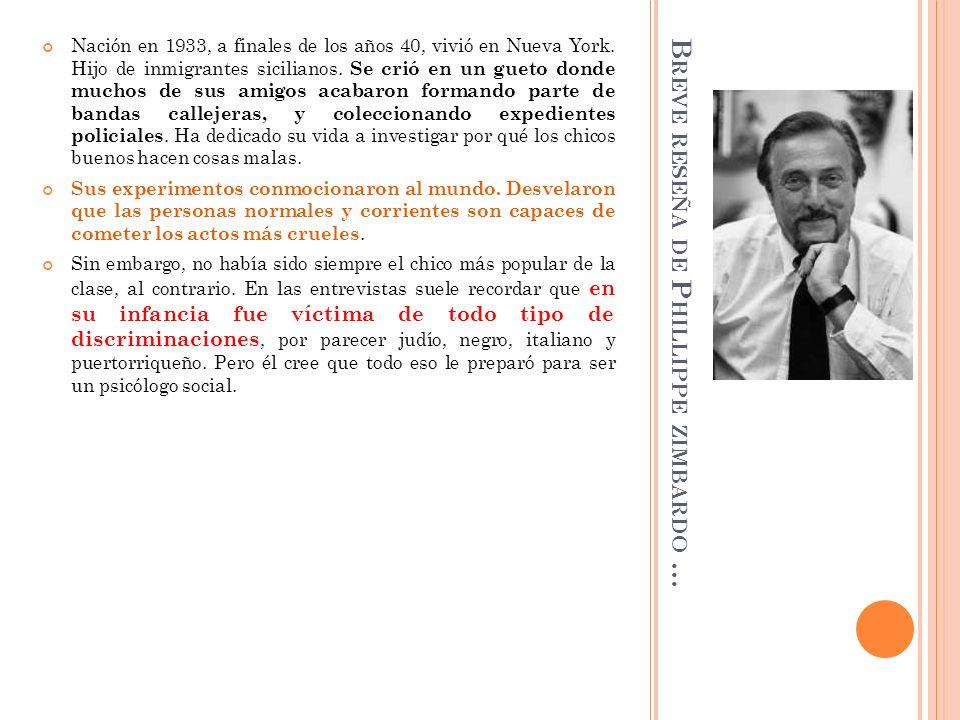 B REVE RESEÑA DE P HILLIPPE ZIMBARDO … Nación en 1933, a finales de los años 40, vivió en Nueva York. Hijo de inmigrantes sicilianos. Se crió en un gu