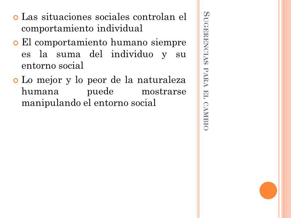 S UGERENCIAS PARA EL CAMBIO Las situaciones sociales controlan el comportamiento individual El comportamiento humano siempre es la suma del individuo