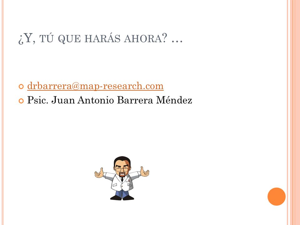 ¿Y, TÚ QUE HARÁS AHORA ? … drbarrera@map-research.com Psic. Juan Antonio Barrera Méndez