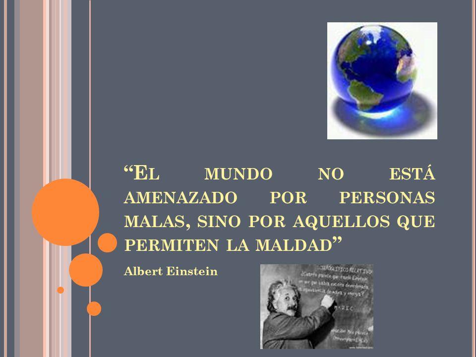 E L MUNDO NO ESTÁ AMENAZADO POR PERSONAS MALAS, SINO POR AQUELLOS QUE PERMITEN LA MALDAD Albert Einstein