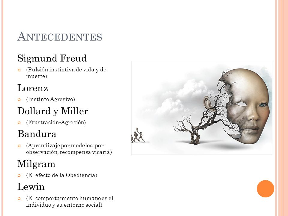 A NTECEDENTES Sigmund Freud (Pulsión instintiva de vida y de muerte) Lorenz (Instinto Agresivo) Dollard y Miller (Frustración-Agresión) Bandura (Apren