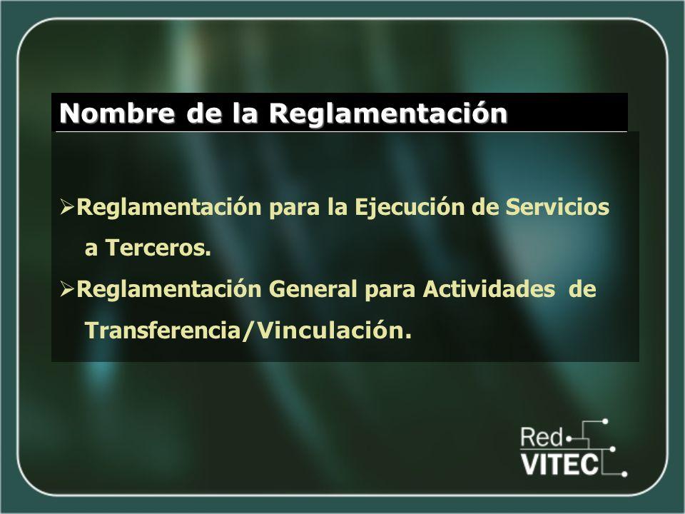 Nombre de la Reglamentación Reglamentación para la Ejecución de Servicios a Terceros. Reglamentación General para Actividades de Transferencia /Vincul