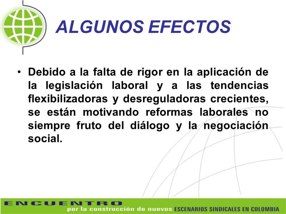 ALGUNOS EFECTOS Debido a la falta de rigor en la aplicación de la legislación laboral y a las tendencias flexibilizadoras y desreguladoras crecientes,