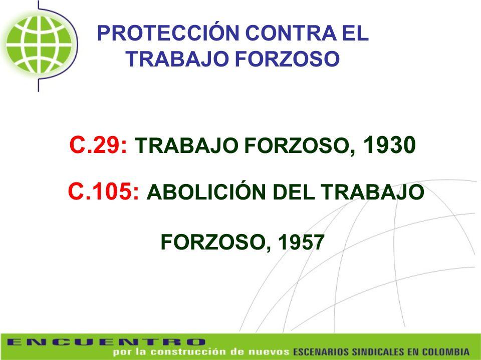 C.29: TRABAJO FORZOSO, 1930 C.105: ABOLICIÓN DEL TRABAJO FORZOSO, 1957 PROTECCIÓN CONTRA EL TRABAJO FORZOSO