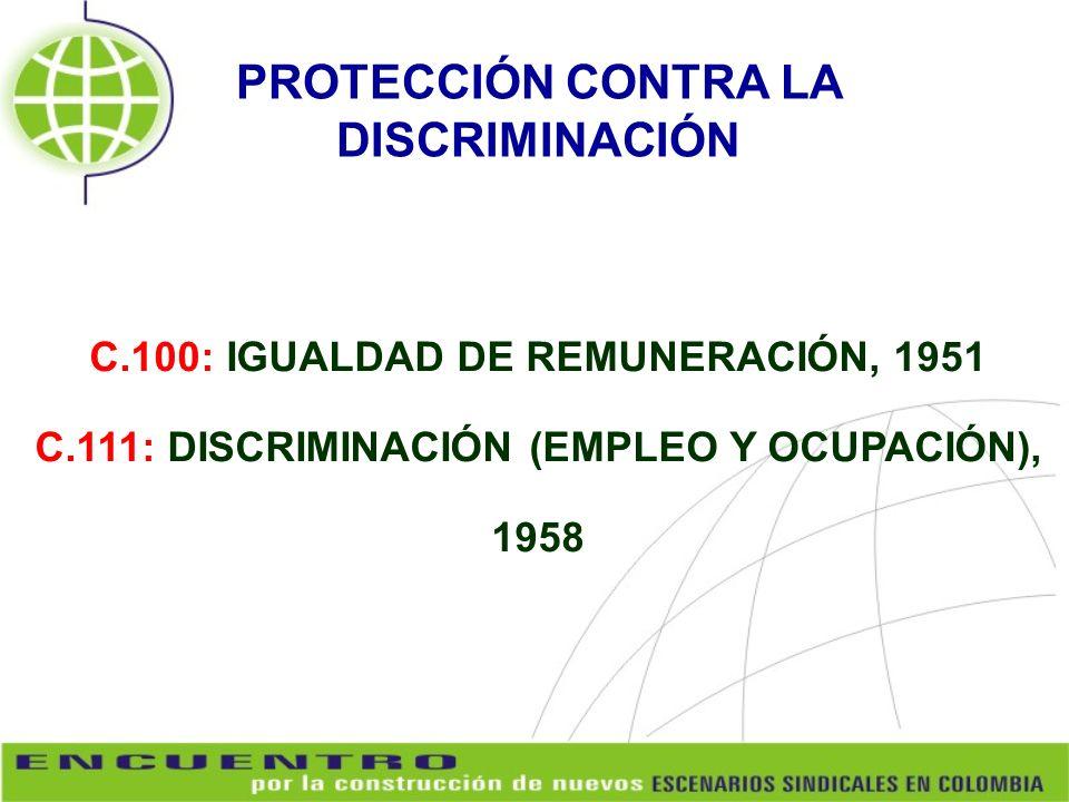 C.100: IGUALDAD DE REMUNERACIÓN, 1951 C.111: DISCRIMINACIÓN (EMPLEO Y OCUPACIÓN), 1958 PROTECCIÓN CONTRA LA DISCRIMINACIÓN