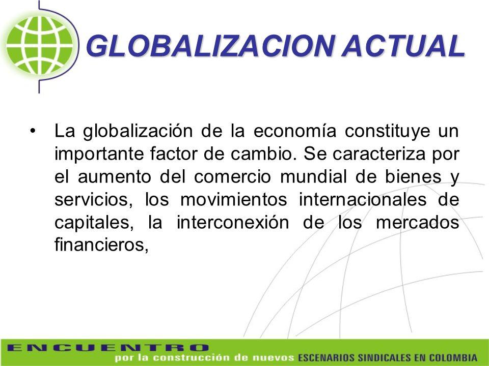 GLOBALIZACION ACTUAL La globalización de la economía constituye un importante factor de cambio. Se caracteriza por el aumento del comercio mundial de