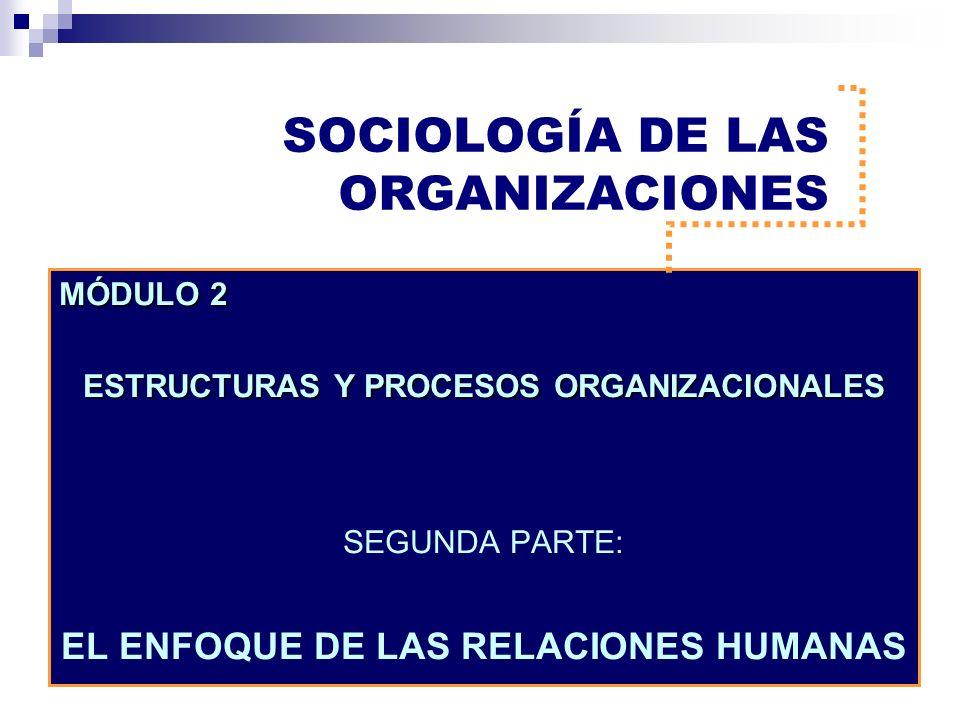 SOCIOLOGÍA DE LAS ORGANIZACIONES MÓDULO 2 ESTRUCTURAS Y PROCESOS ORGANIZACIONALES SEGUNDA PARTE: EL ENFOQUE DE LAS RELACIONES HUMANAS