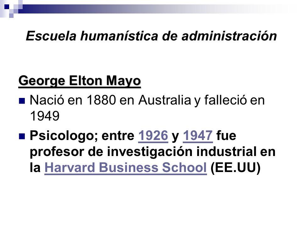 Escuela humanística de administración George Elton Mayo Nació en 1880 en Australia y falleció en 1949 Psicologo; entre 1926 y 1947 fue profesor de inv