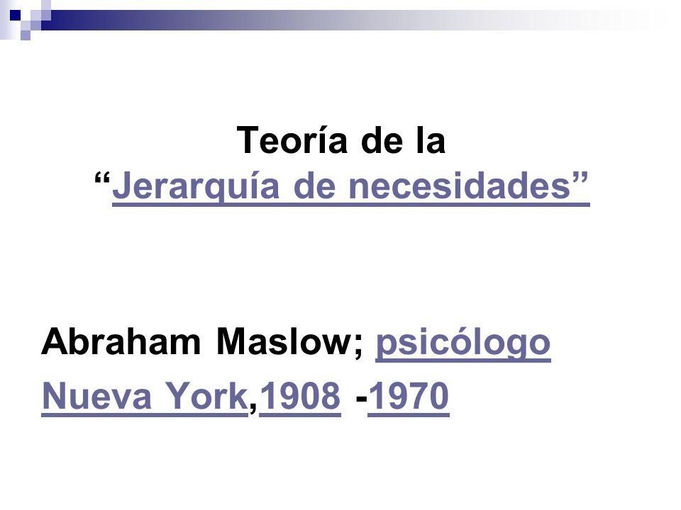 Teoría de laJerarquía de necesidadesJerarquía de necesidades Abraham Maslow; psicólogopsicólogo Nueva YorkNueva York,1908 -197019081970
