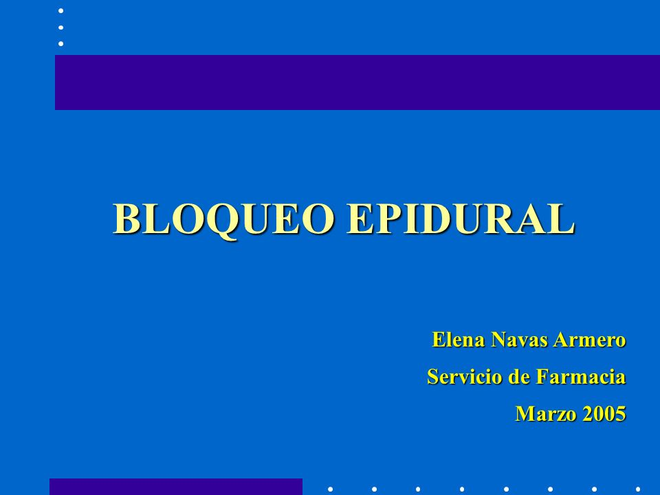 BLOQUEO EPIDURAL Elena Navas Armero Servicio de Farmacia Marzo 2005