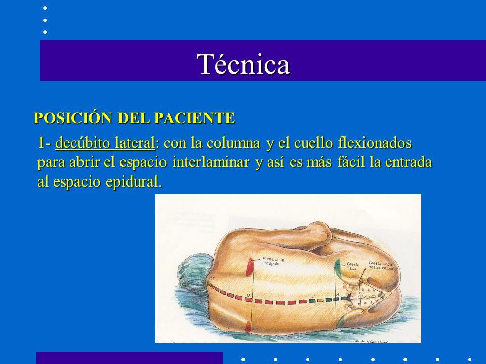 Técnica POSICIÓN DEL PACIENTE 1- decúbito lateral: con la columna y el cuello flexionados para abrir el espacio interlaminar y así es más fácil la entrada al espacio epidural.