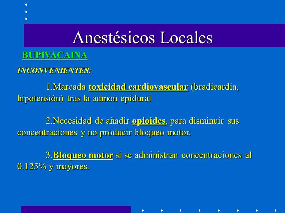 Anestésicos Locales BUPIVACAINA INCONVENIENTES: 1.Marcada toxicidad cardiovascular (bradicardia, hipotensión) tras la admon epidural 2.Necesidad de añadir opioides, para disminuir sus concentraciones y no producir bloqueo motor.