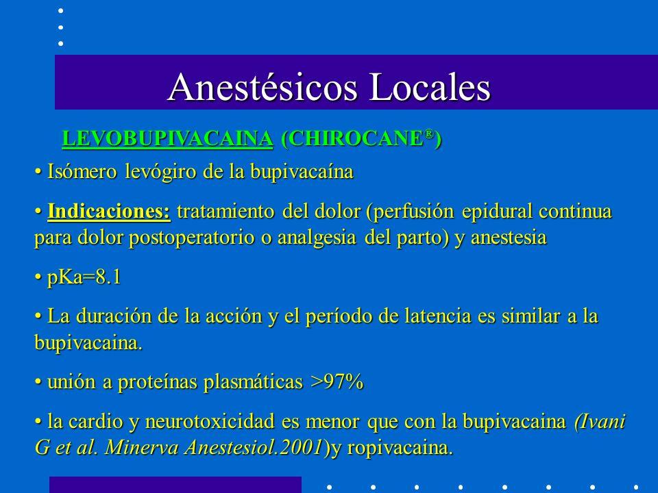 Anestésicos Locales LEVOBUPIVACAINA (CHIROCANE ® ) Isómero levógiro de la bupivacaína Isómero levógiro de la bupivacaína Indicaciones: tratamiento del dolor (perfusión epidural continua para dolor postoperatorio o analgesia del parto) y anestesia Indicaciones: tratamiento del dolor (perfusión epidural continua para dolor postoperatorio o analgesia del parto) y anestesia pKa=8.1 pKa=8.1 La duración de la acción y el período de latencia es similar a la bupivacaina.