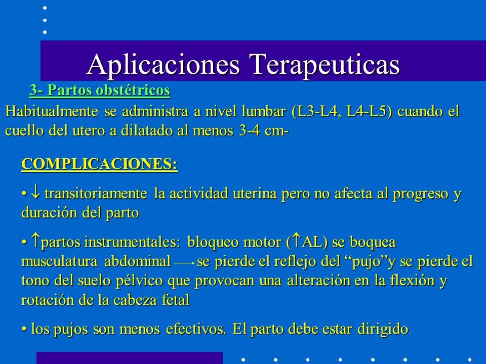 Aplicaciones Terapeuticas Habitualmente se administra a nivel lumbar (L3-L4, L4-L5) cuando el cuello del utero a dilatado al menos 3-4 cm- COMPLICACIONES: transitoriamente la actividad uterina pero no afecta al progreso y duración del parto transitoriamente la actividad uterina pero no afecta al progreso y duración del parto partos instrumentales: bloqueo motor ( AL) se boquea musculatura abdominal se pierde el reflejo del pujoy se pierde el tono del suelo pélvico que provocan una alteración en la flexión y rotación de la cabeza fetal partos instrumentales: bloqueo motor ( AL) se boquea musculatura abdominal se pierde el reflejo del pujoy se pierde el tono del suelo pélvico que provocan una alteración en la flexión y rotación de la cabeza fetal los pujos son menos efectivos.