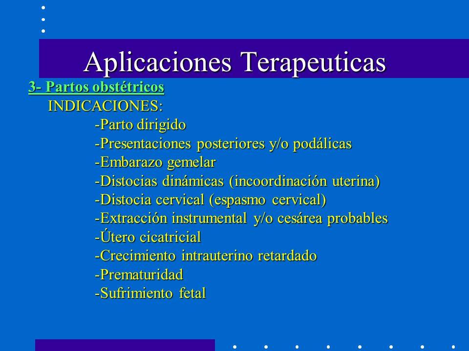 Aplicaciones Terapeuticas INDICACIONES: -Parto dirigido -Presentaciones posteriores y/o podálicas -Embarazo gemelar -Distocias dinámicas (incoordinación uterina) -Distocia cervical (espasmo cervical) -Extracción instrumental y/o cesárea probables -Útero cicatricial -Crecimiento intrauterino retardado -Prematuridad -Sufrimiento fetal 3- Partos obstétricos