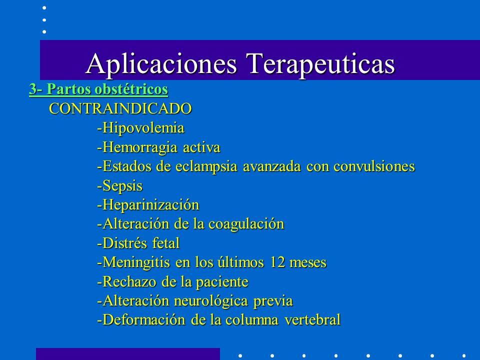 Aplicaciones Terapeuticas CONTRAINDICADO -Hipovolemia -Hemorragia activa -Estados de eclampsia avanzada con convulsiones -Sepsis -Heparinización -Alteración de la coagulación -Distrés fetal -Meningitis en los últimos 12 meses -Rechazo de la paciente -Alteración neurológica previa -Deformación de la columna vertebral 3- Partos obstétricos