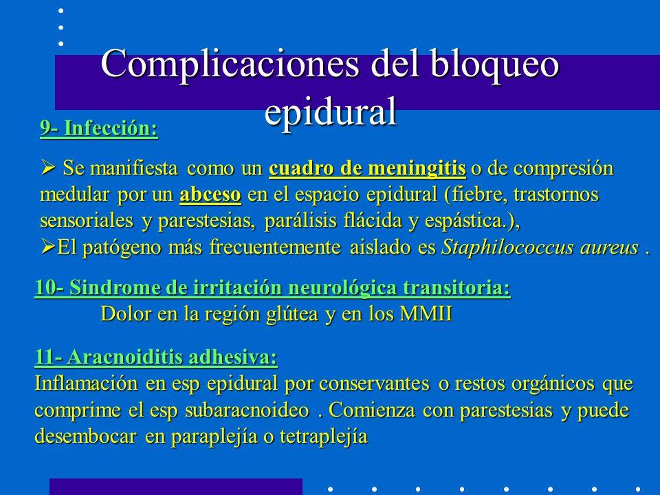 Complicaciones del bloqueo epidural 9- Infección: Se manifiesta como un cuadro de meningitis o de compresión medular por un abceso en el espacio epidural (fiebre, trastornos sensoriales y parestesias, parálisis flácida y espástica.), El patógeno más frecuentemente aislado es Staphilococcus aureus.