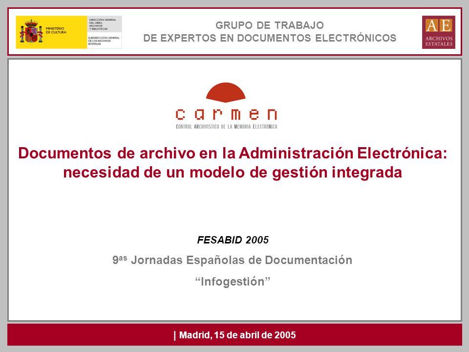 GRUPO DE TRABAJO DE EXPERTOS EN DOCUMENTOS ELECTRÓNICOS | Madrid, 15 de abril de 2005 Documentos de archivo en la Administración Electrónica: necesida