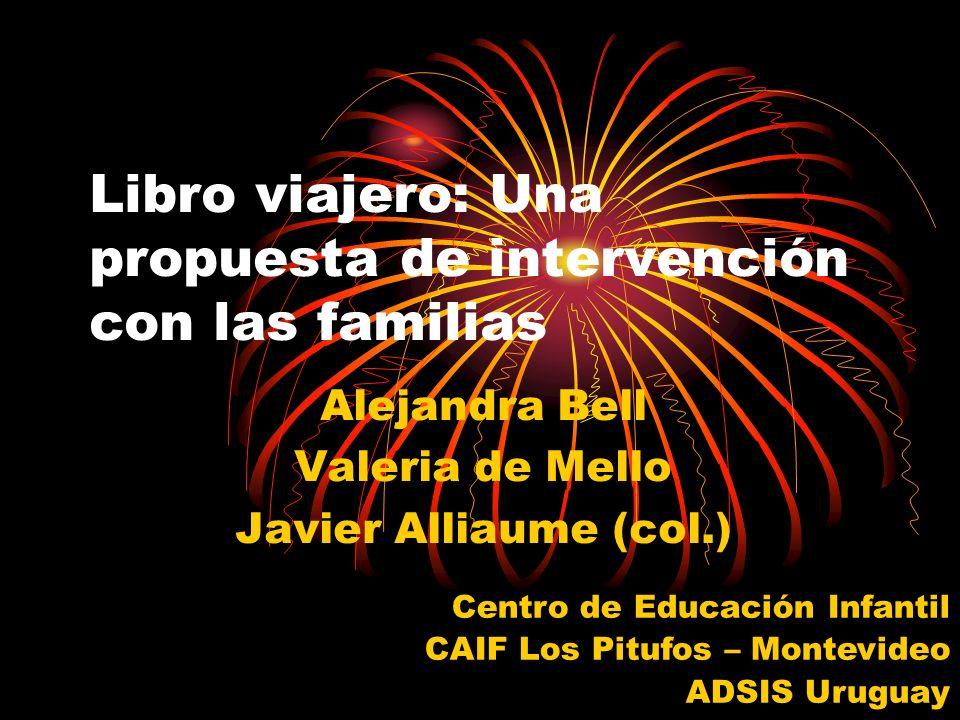 Libro viajero: Una propuesta de intervención con las familias Alejandra Bell Valeria de Mello Javier Alliaume (col.) Centro de Educación Infantil CAIF