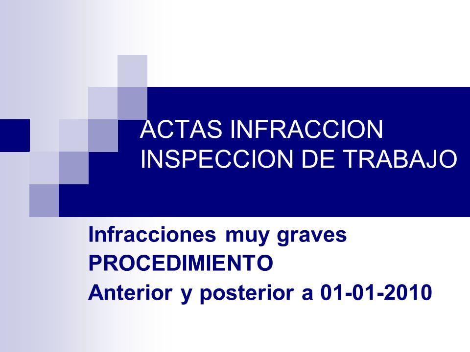 ACTAS INFRACCION INSPECCION DE TRABAJO Infracciones muy graves PROCEDIMIENTO Anterior y posterior a 01-01-2010