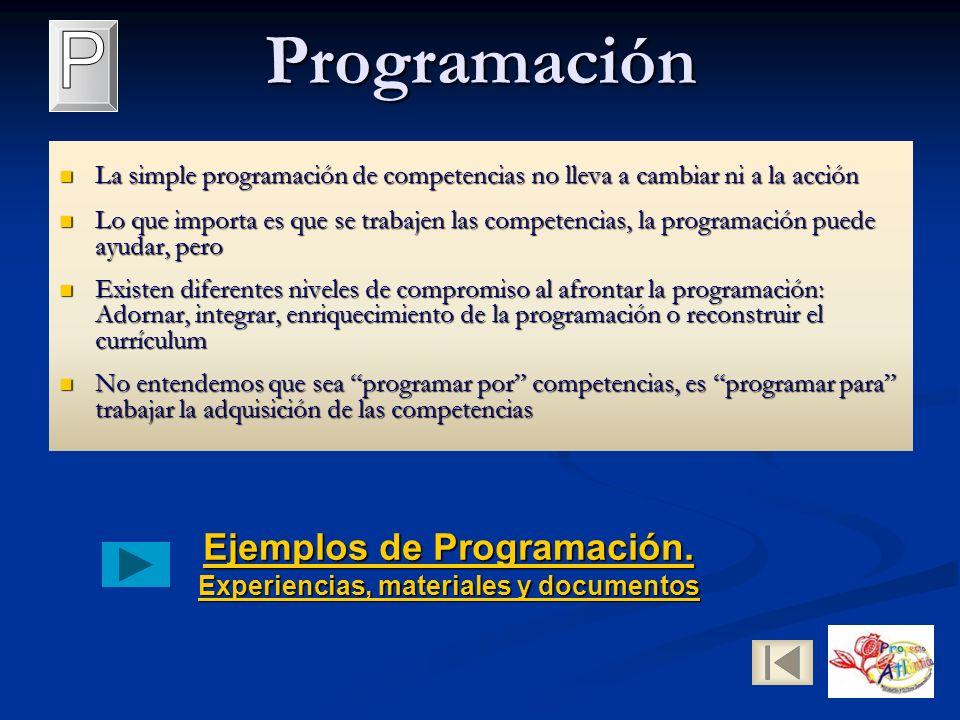 Programación La simple programación de competencias no lleva a cambiar ni a la acción La simple programación de competencias no lleva a cambiar ni a la acción Lo que importa es que se trabajen las competencias, la programación puede ayudar, pero Lo que importa es que se trabajen las competencias, la programación puede ayudar, pero Existen diferentes niveles de compromiso al afrontar la programación: Adornar, integrar, enriquecimiento de la programación o reconstruir el currículum Existen diferentes niveles de compromiso al afrontar la programación: Adornar, integrar, enriquecimiento de la programación o reconstruir el currículum No entendemos que sea programar por competencias, es programar para trabajar la adquisición de las competencias No entendemos que sea programar por competencias, es programar para trabajar la adquisición de las competencias Ejemplos de Programación.