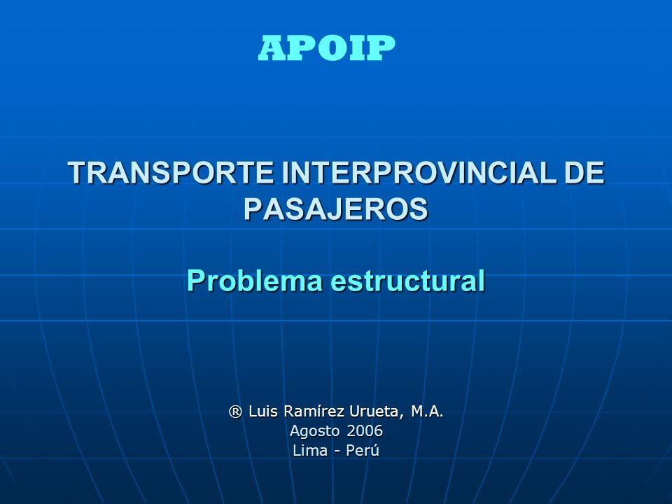 TRANSPORTE INTERPROVINCIAL DE PASAJEROS Problema estructural ® Luis Ramírez Urueta, M.A. Agosto 2006 Lima - Perú APOIP