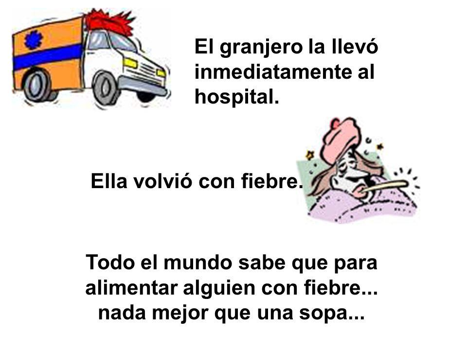 Todo el mundo sabe que para alimentar alguien con fiebre... nada mejor que una sopa... El granjero la llevó inmediatamente al hospital. Ella volvió co