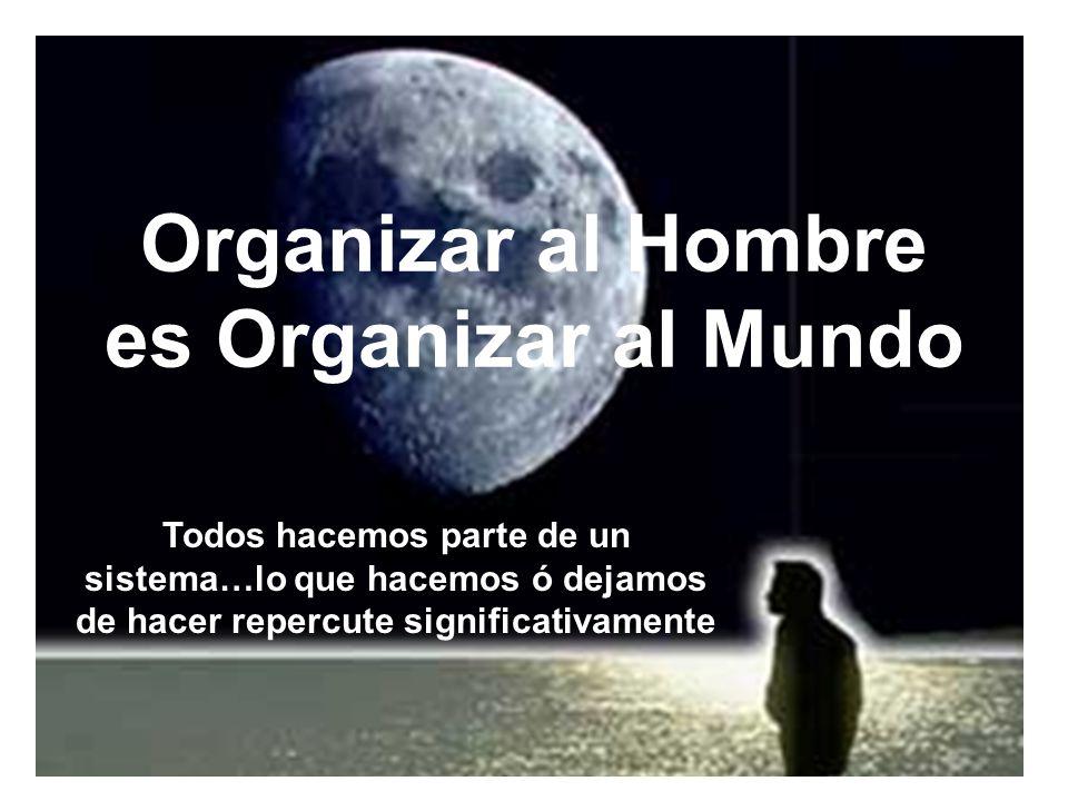 Organizar al Hombre es Organizar al Mundo Todos hacemos parte de un sistema…lo que hacemos ó dejamos de hacer repercute significativamente
